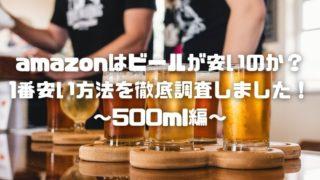 amazonはビールが安いのか?1番安い方法を徹底調査しました!~500ml編~