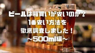 ビールは箱買いが安いのか?一番安い方法を徹底調査しました!500ml編